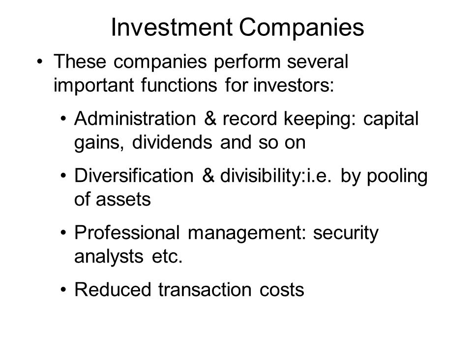 Investment Companies These companies perform several important functions for investors: Administration & record keeping: capital gains, dividends and