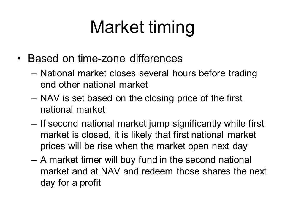 Market timing Based on time-zone differences –National market closes several hours before trading end other national market –NAV is set based on the closing price of the first national market –If second national market jump significantly while first market is closed, it is likely that first national market prices will be rise when the market open next day –A market timer will buy fund in the second national market and at NAV and redeem those shares the next day for a profit