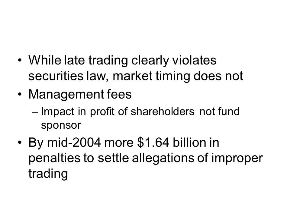 While late trading clearly violates securities law, market timing does not Management fees –Impact in profit of shareholders not fund sponsor By mid-2004 more $1.64 billion in penalties to settle allegations of improper trading