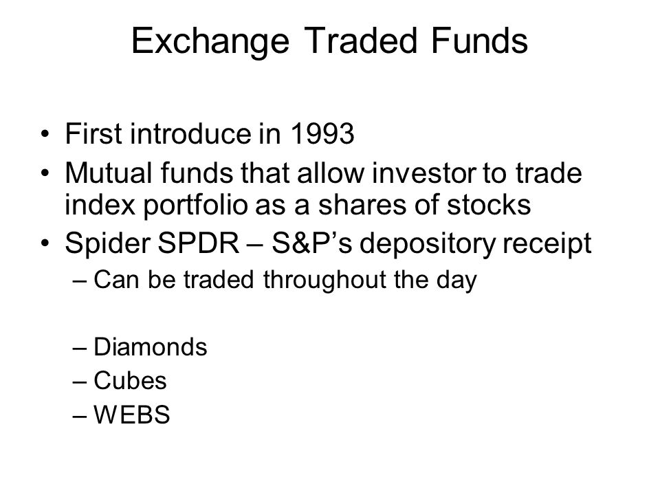 Exchange Traded Funds First introduce in 1993 Mutual funds that allow investor to trade index portfolio as a shares of stocks Spider SPDR – S&P's depo