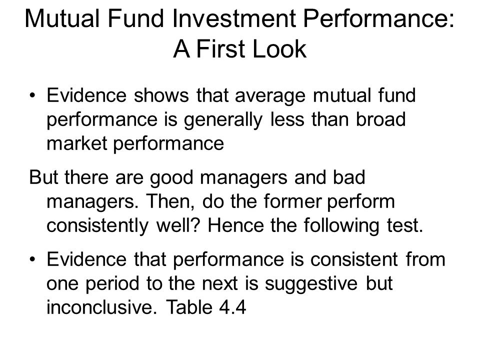 Mutual Fund Investment Performance: A First Look Evidence shows that average mutual fund performance is generally less than broad market performance But there are good managers and bad managers.