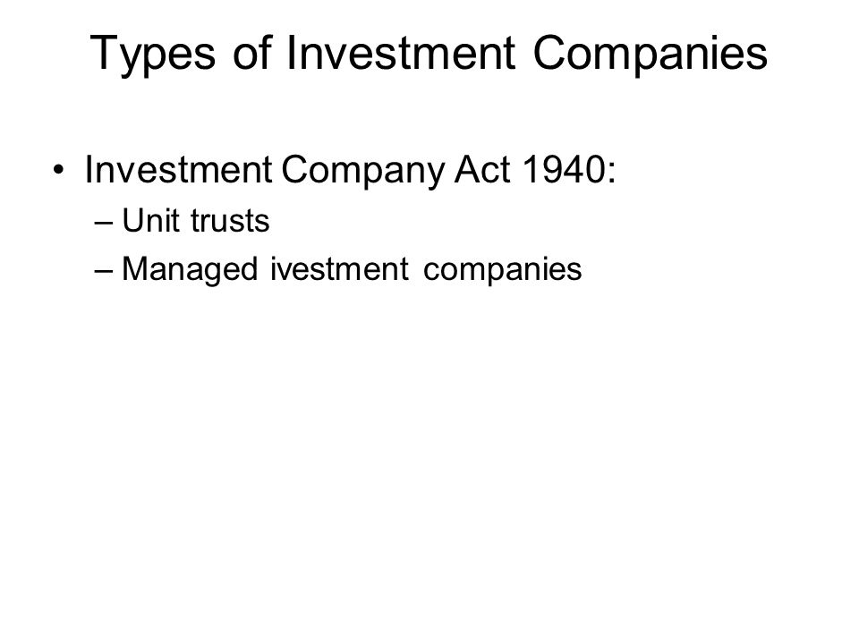 Types of Investment Companies Investment Company Act 1940: –Unit trusts –Managed ivestment companies