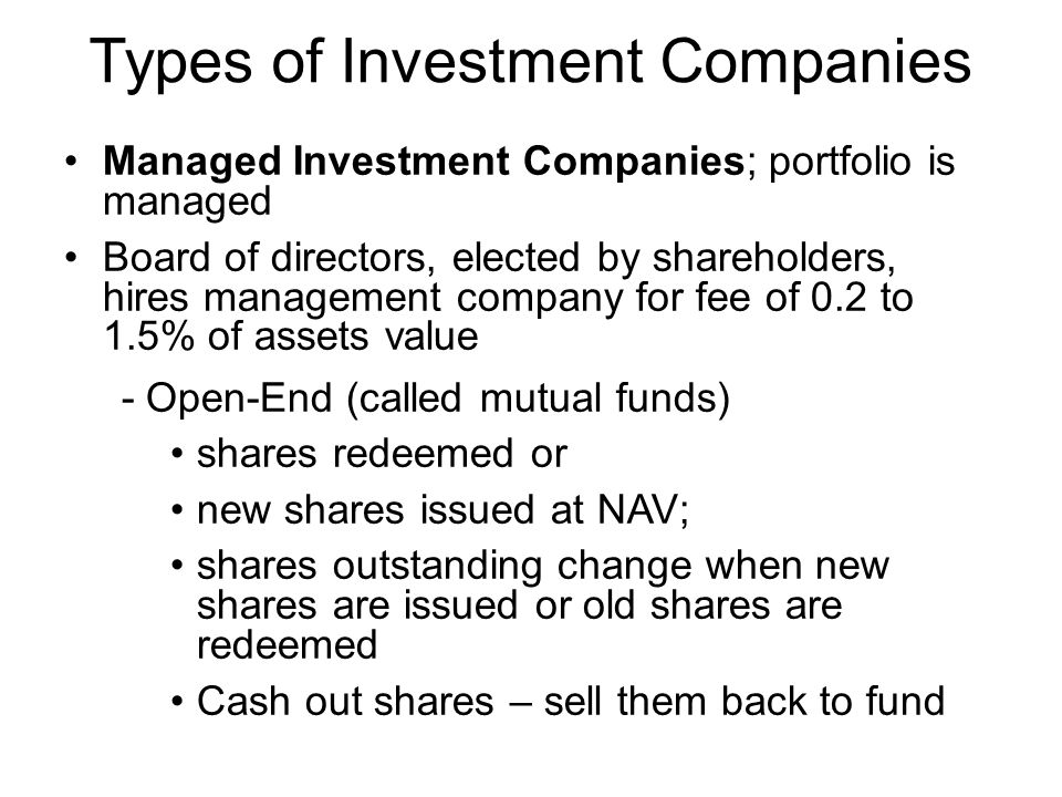 Types of Investment Companies Managed Investment Companies; portfolio is managed Board of directors, elected by shareholders, hires management company for fee of 0.2 to 1.5% of assets value - Open-End (called mutual funds) shares redeemed or new shares issued at NAV; shares outstanding change when new shares are issued or old shares are redeemed Cash out shares – sell them back to fund