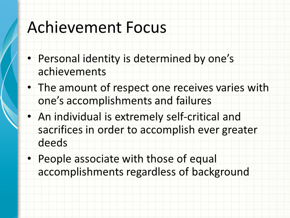 Achievement Focus Personal identity is determined by one's achievements The amount of respect one receives varies with one's accomplishments and failures An individual is extremely self-critical and sacrifices in order to accomplish ever greater deeds People associate with those of equal accomplishments regardless of background