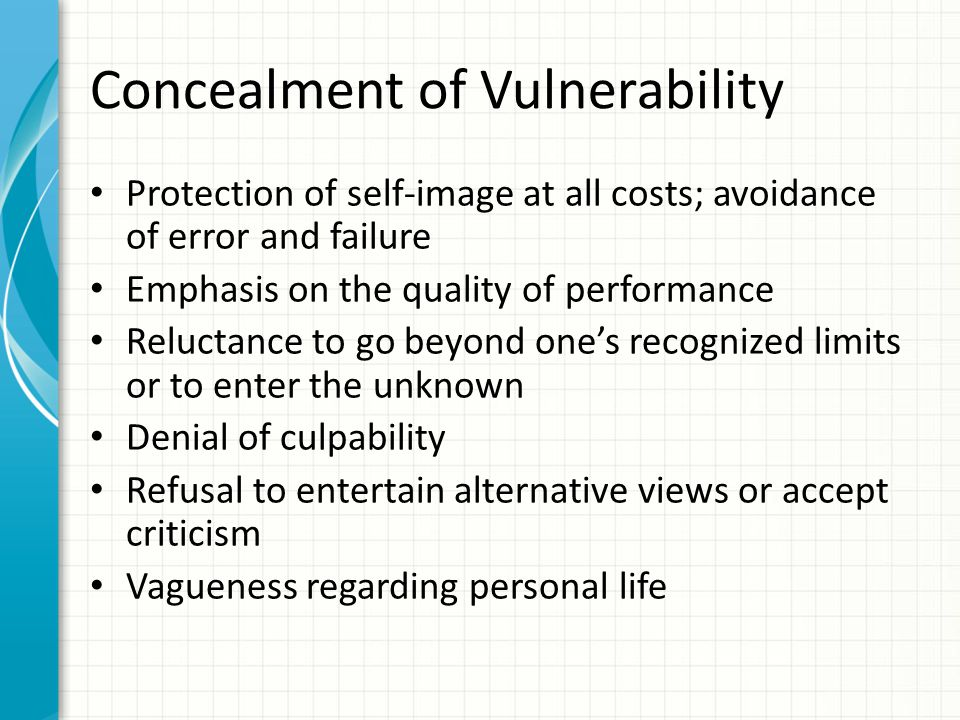 Concealment of Vulnerability Protection of self-image at all costs; avoidance of error and failure Emphasis on the quality of performance Reluctance to go beyond one's recognized limits or to enter the unknown Denial of culpability Refusal to entertain alternative views or accept criticism Vagueness regarding personal life