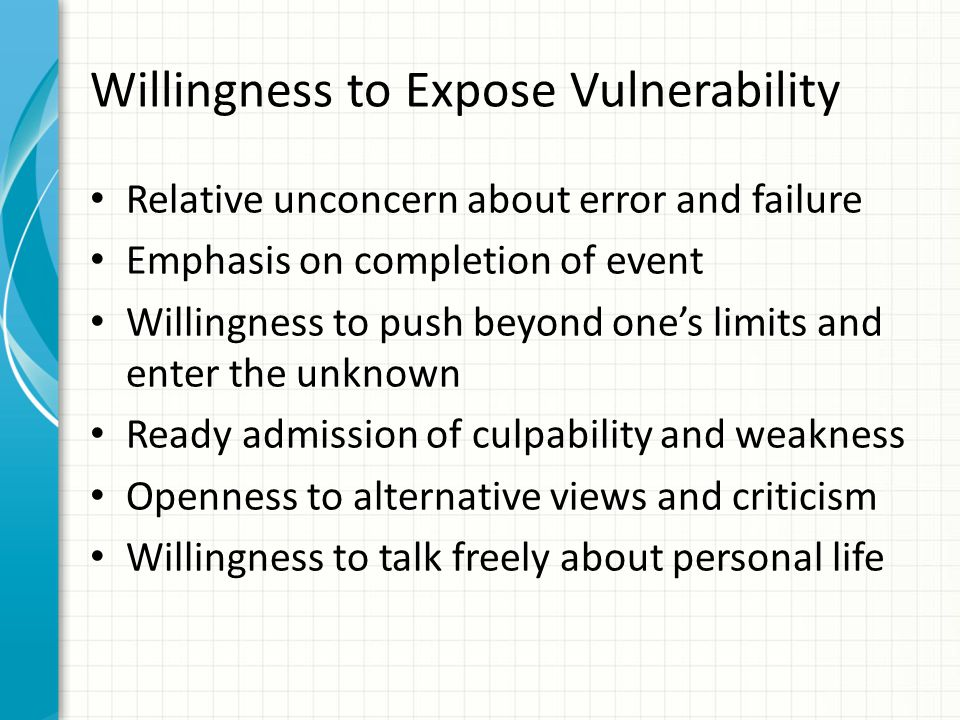 Willingness to Expose Vulnerability Relative unconcern about error and failure Emphasis on completion of event Willingness to push beyond one's limits and enter the unknown Ready admission of culpability and weakness Openness to alternative views and criticism Willingness to talk freely about personal life