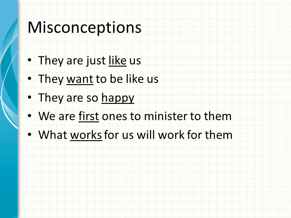 Misconceptions They are just like us They want to be like us They are so happy We are first ones to minister to them What works for us will work for them