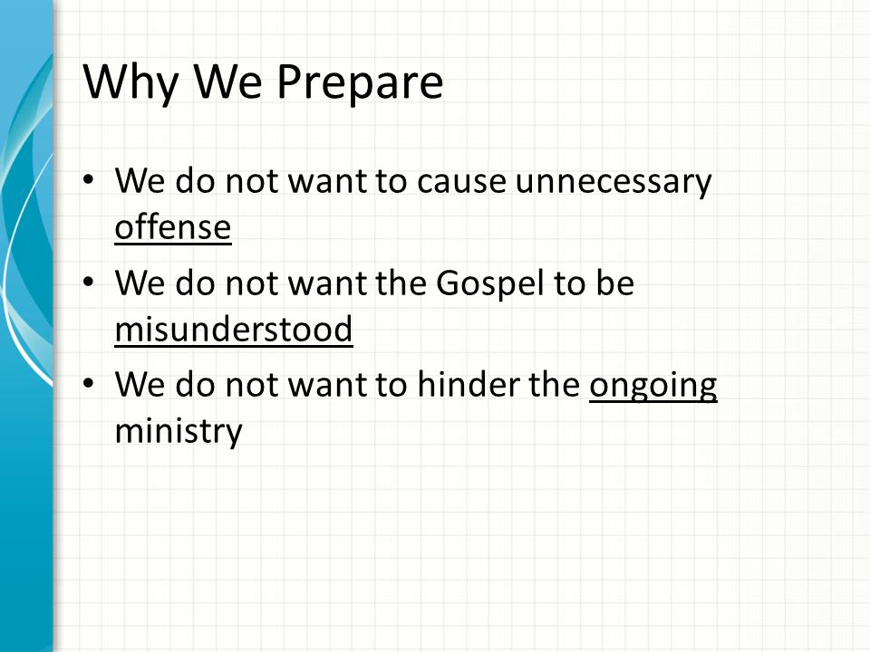 Why We Prepare We do not want to cause unnecessary offense We do not want the Gospel to be misunderstood We do not want to hinder the ongoing ministry