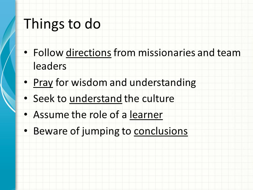 Things to do Follow directions from missionaries and team leaders Pray for wisdom and understanding Seek to understand the culture Assume the role of a learner Beware of jumping to conclusions