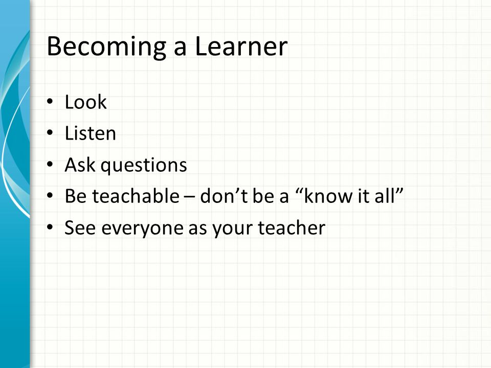 Becoming a Learner Look Listen Ask questions Be teachable – don't be a know it all See everyone as your teacher