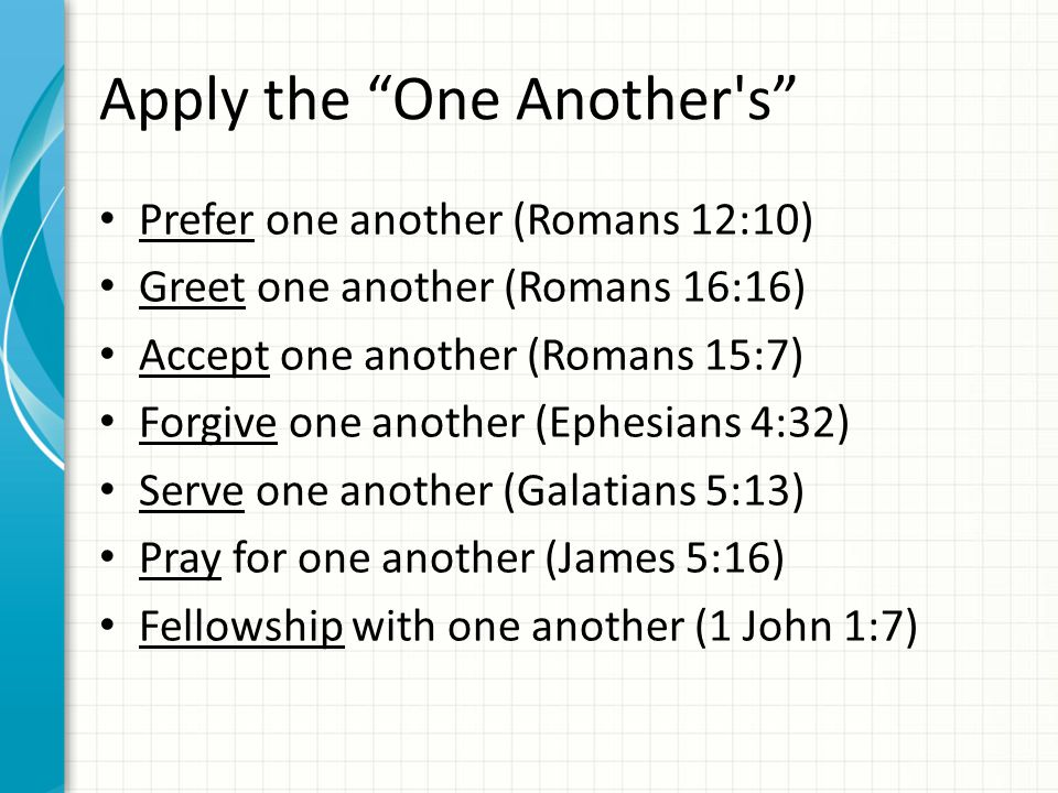 Apply the One Another s Prefer one another (Romans 12:10) Greet one another (Romans 16:16) Accept one another (Romans 15:7) Forgive one another (Ephesians 4:32) Serve one another (Galatians 5:13) Pray for one another (James 5:16) Fellowship with one another (1 John 1:7)
