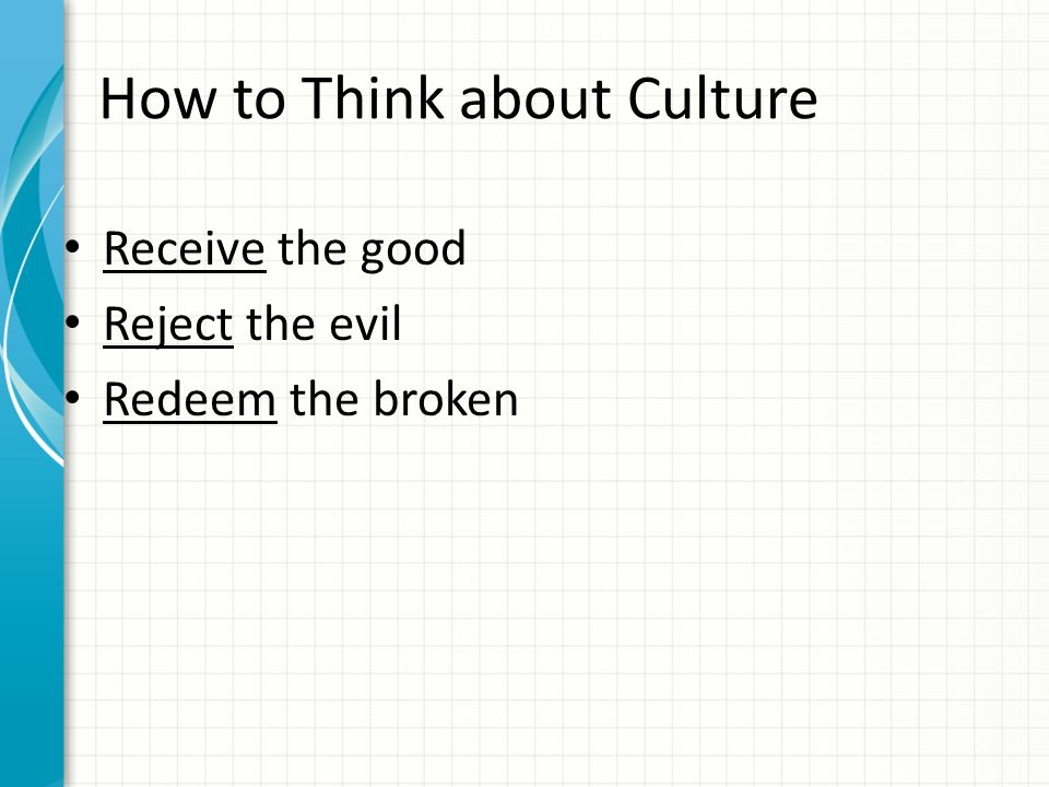 How to Think about Culture Receive the good Reject the evil Redeem the broken