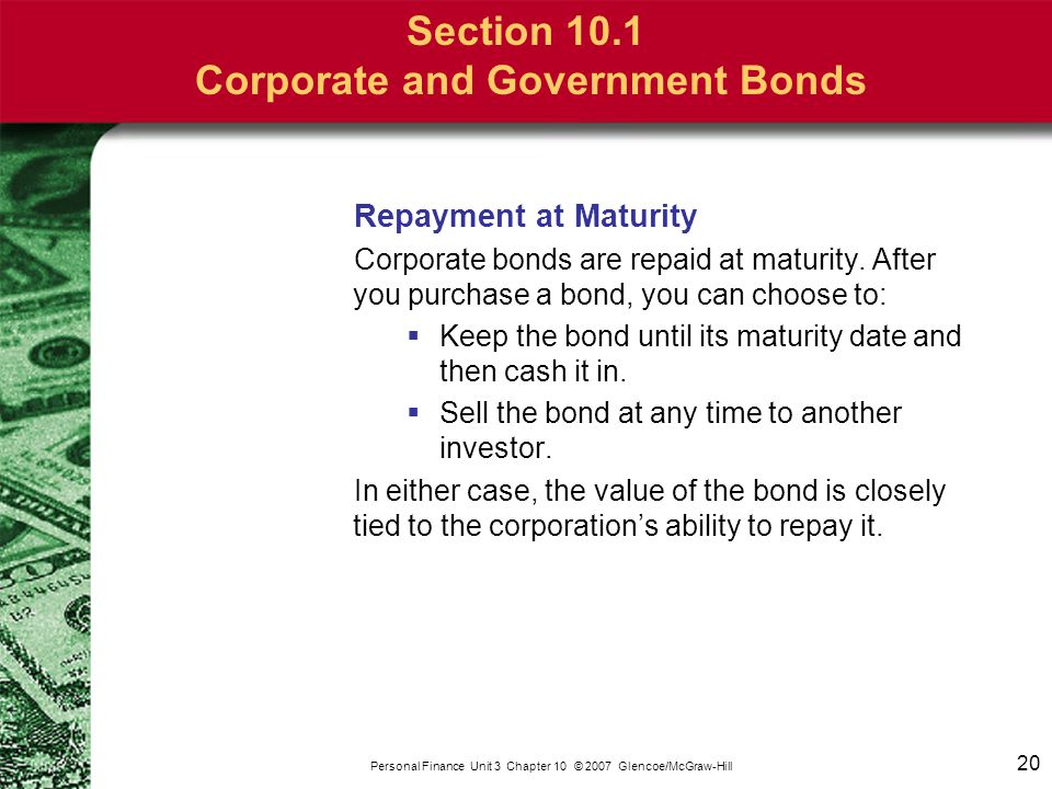 20 Personal Finance Unit 3 Chapter 10 © 2007 Glencoe/McGraw-Hill Section 10.1 Corporate and Government Bonds Repayment at Maturity Corporate bonds are