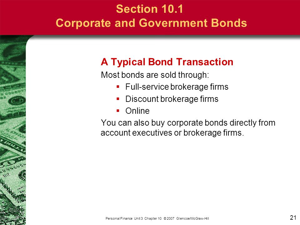 21 Personal Finance Unit 3 Chapter 10 © 2007 Glencoe/McGraw-Hill Section 10.1 Corporate and Government Bonds A Typical Bond Transaction Most bonds are