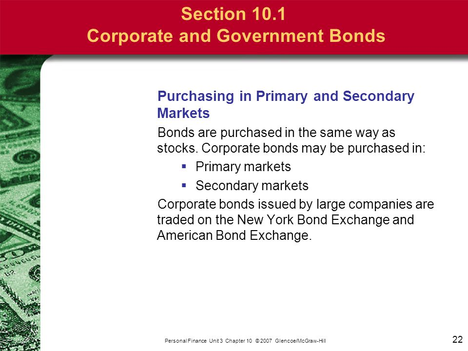 22 Personal Finance Unit 3 Chapter 10 © 2007 Glencoe/McGraw-Hill Section 10.1 Corporate and Government Bonds Purchasing in Primary and Secondary Marke