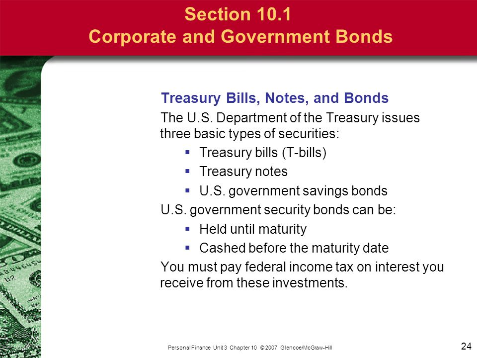 24 Personal Finance Unit 3 Chapter 10 © 2007 Glencoe/McGraw-Hill Section 10.1 Corporate and Government Bonds Treasury Bills, Notes, and Bonds The U.S.