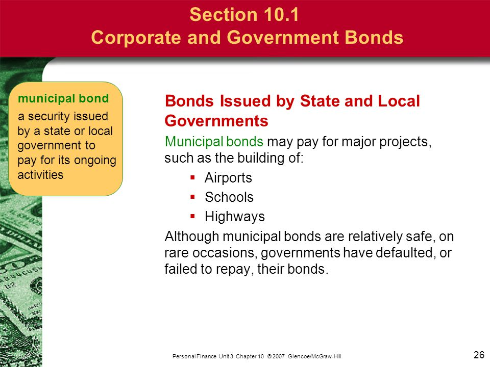 26 Personal Finance Unit 3 Chapter 10 © 2007 Glencoe/McGraw-Hill Section 10.1 Corporate and Government Bonds Bonds Issued by State and Local Governmen