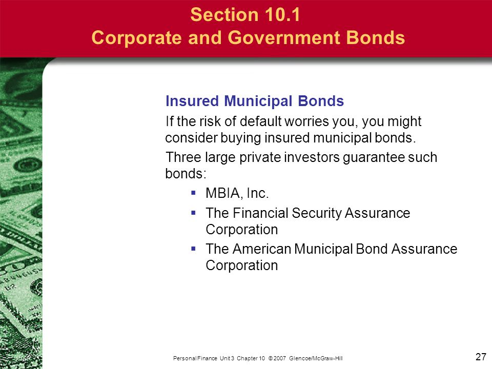 27 Personal Finance Unit 3 Chapter 10 © 2007 Glencoe/McGraw-Hill Section 10.1 Corporate and Government Bonds Insured Municipal Bonds If the risk of de