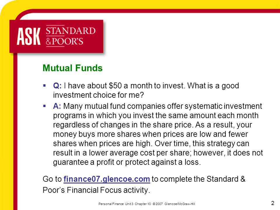 2 Personal Finance Unit 3 Chapter 10 © 2007 Glencoe/McGraw-Hill Mutual Funds  Q: I have about $50 a month to invest. What is a good investment choice