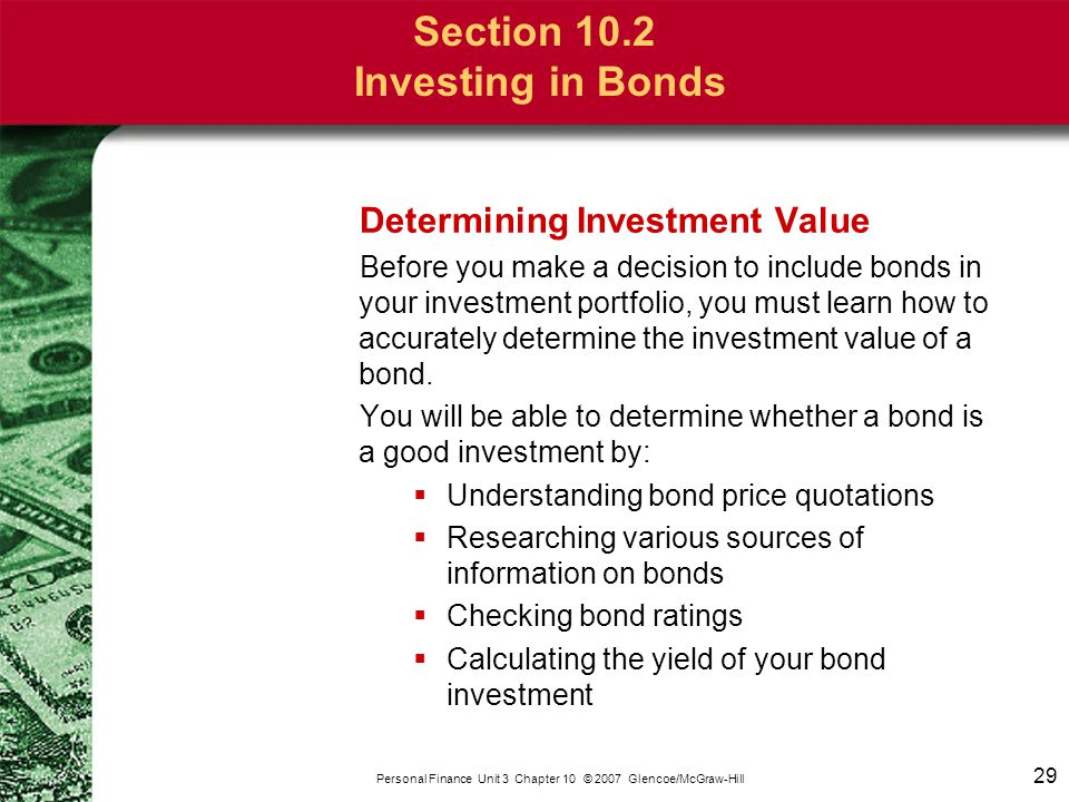 29 Personal Finance Unit 3 Chapter 10 © 2007 Glencoe/McGraw-Hill Section 10.2 Investing in Bonds Determining Investment Value Before you make a decisi
