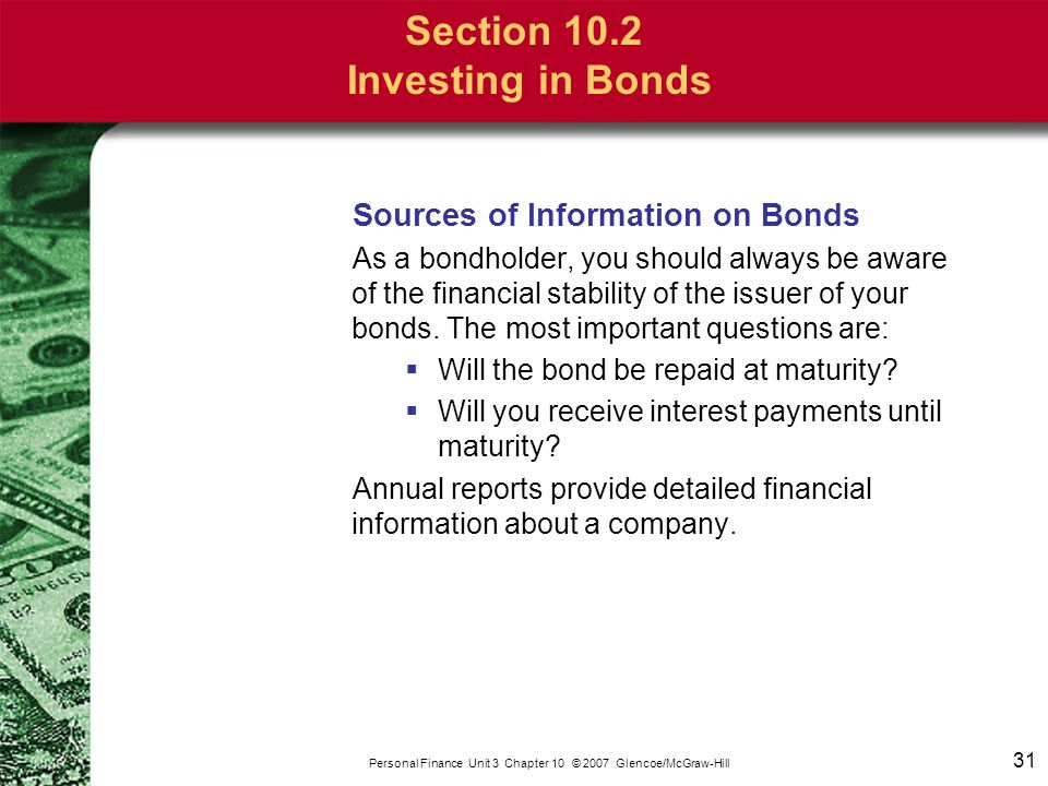 31 Personal Finance Unit 3 Chapter 10 © 2007 Glencoe/McGraw-Hill Section 10.2 Investing in Bonds Sources of Information on Bonds As a bondholder, you