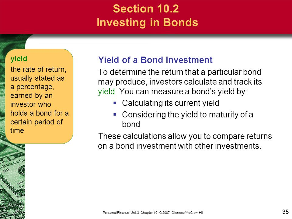 35 Personal Finance Unit 3 Chapter 10 © 2007 Glencoe/McGraw-Hill Yield of a Bond Investment To determine the return that a particular bond may produce