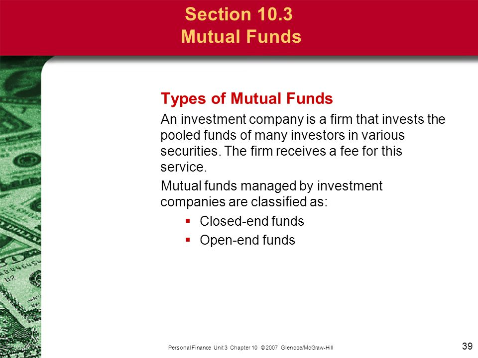 39 Personal Finance Unit 3 Chapter 10 © 2007 Glencoe/McGraw-Hill Section 10.3 Mutual Funds Types of Mutual Funds An investment company is a firm that