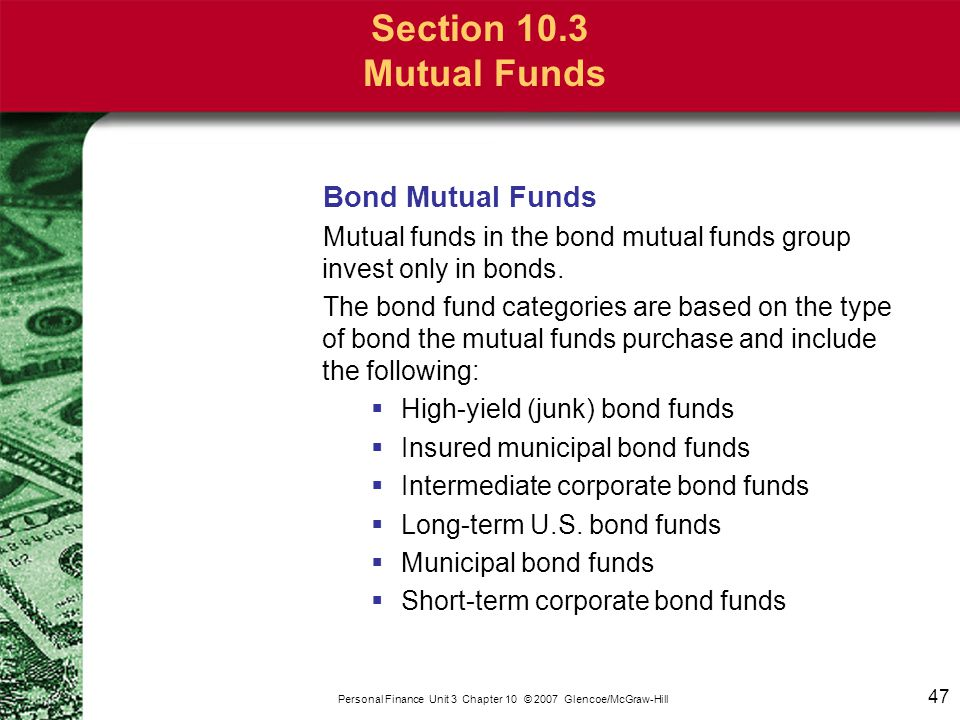 47 Personal Finance Unit 3 Chapter 10 © 2007 Glencoe/McGraw-Hill Section 10.3 Mutual Funds Bond Mutual Funds Mutual funds in the bond mutual funds gro