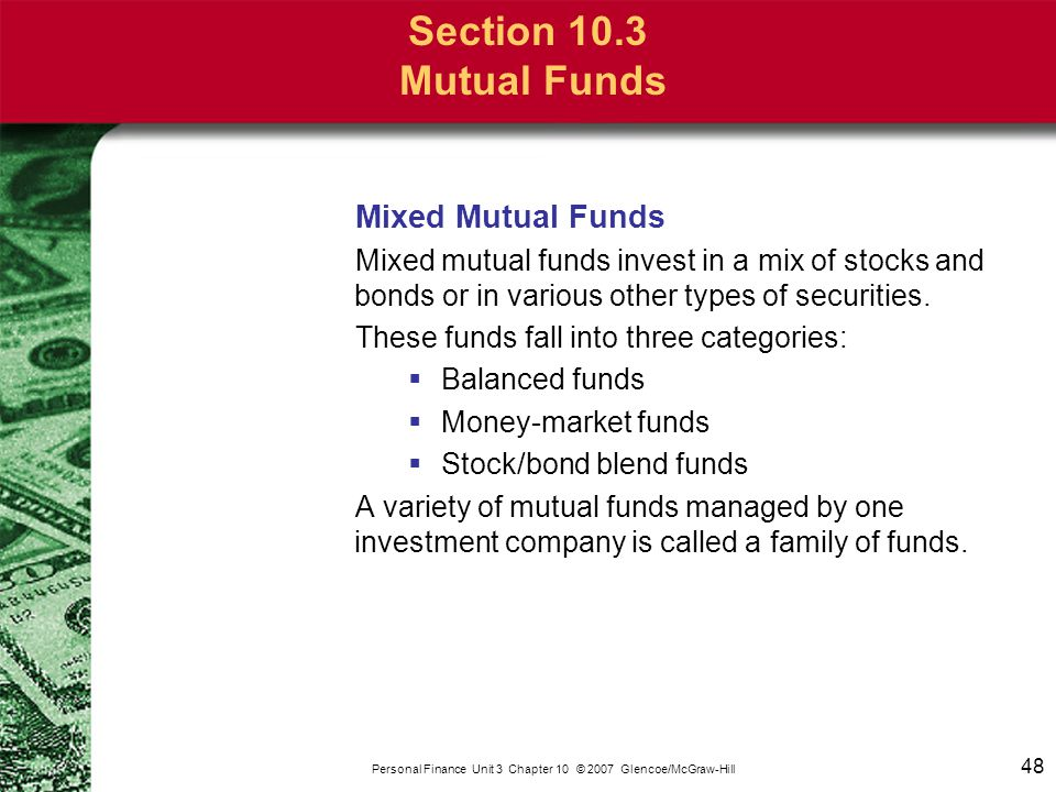 48 Personal Finance Unit 3 Chapter 10 © 2007 Glencoe/McGraw-Hill Section 10.3 Mutual Funds Mixed Mutual Funds Mixed mutual funds invest in a mix of st