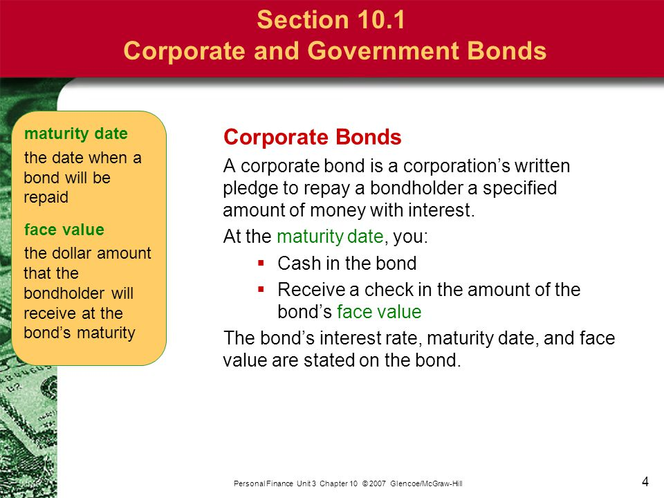 4 Personal Finance Unit 3 Chapter 10 © 2007 Glencoe/McGraw-Hill Section 10.1 Corporate and Government Bonds Corporate Bonds A corporate bond is a corp