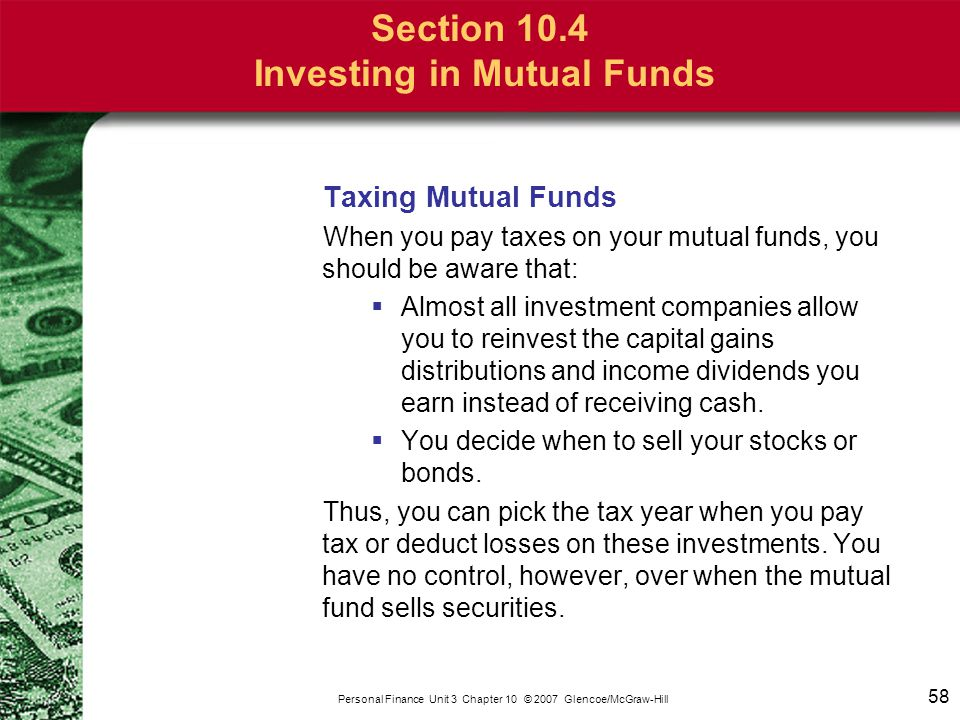 58 Personal Finance Unit 3 Chapter 10 © 2007 Glencoe/McGraw-Hill Section 10.4 Investing in Mutual Funds Taxing Mutual Funds When you pay taxes on your