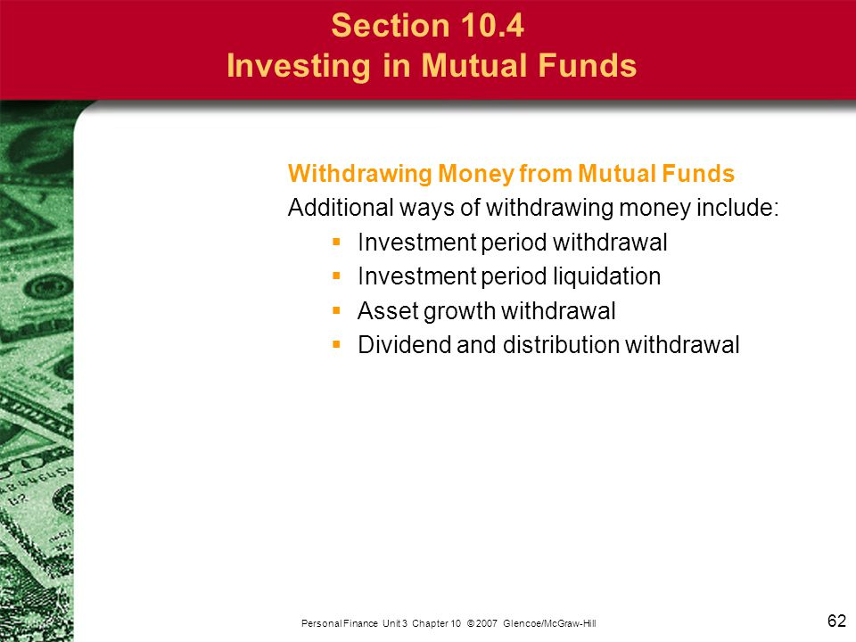 62 Personal Finance Unit 3 Chapter 10 © 2007 Glencoe/McGraw-Hill Section 10.4 Investing in Mutual Funds Withdrawing Money from Mutual Funds Additional