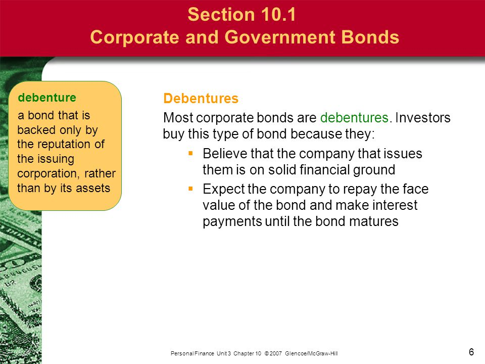 6 Personal Finance Unit 3 Chapter 10 © 2007 Glencoe/McGraw-Hill Section 10.1 Corporate and Government Bonds Debentures Most corporate bonds are debent