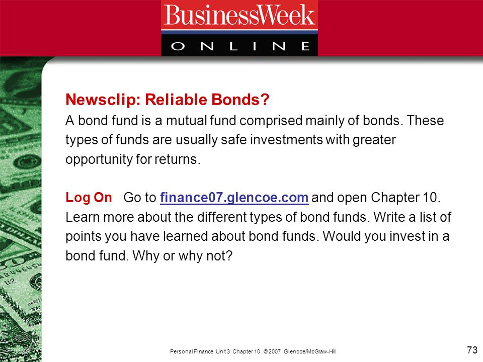 73 Personal Finance Unit 3 Chapter 10 © 2007 Glencoe/McGraw-Hill Newsclip: Reliable Bonds? A bond fund is a mutual fund comprised mainly of bonds. The