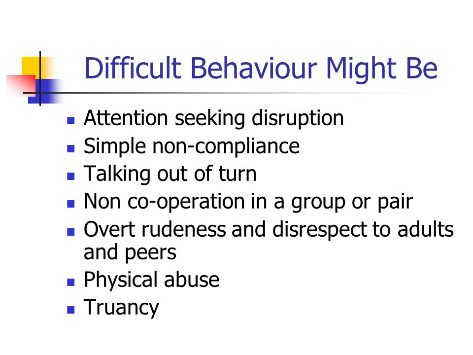 Difficult Behaviour Might Be Attention seeking disruption Simple non-compliance Talking out of turn Non co-operation in a group or pair Overt rudeness