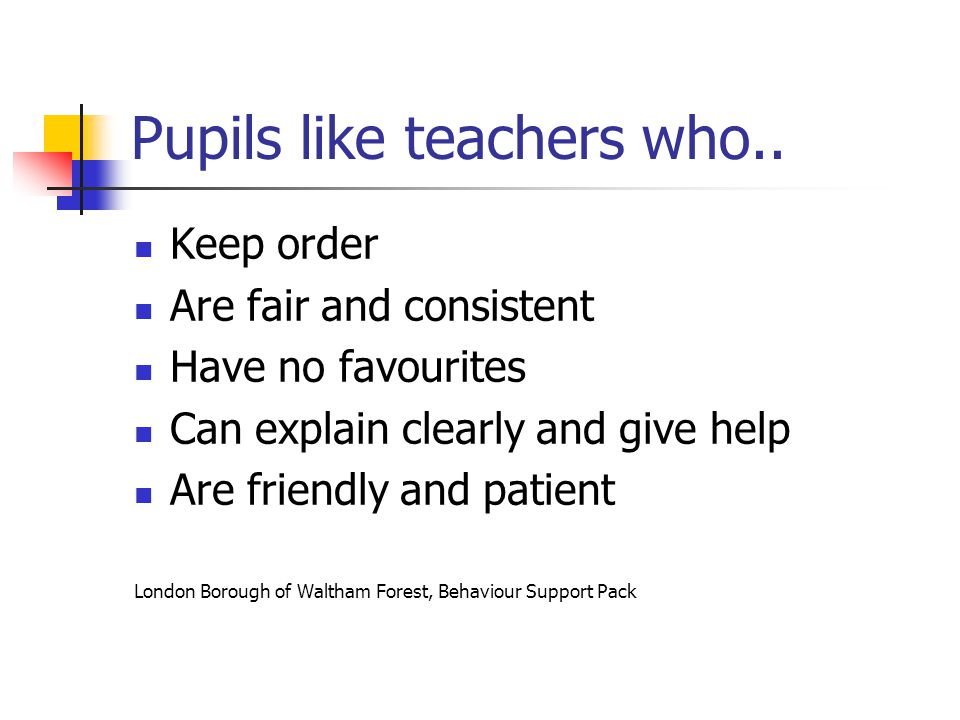 Pupils like teachers who.. Keep order Are fair and consistent Have no favourites Can explain clearly and give help Are friendly and patient London Bor