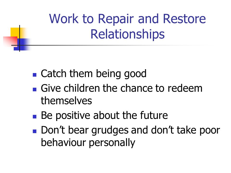 Work to Repair and Restore Relationships Catch them being good Give children the chance to redeem themselves Be positive about the future Don't bear g