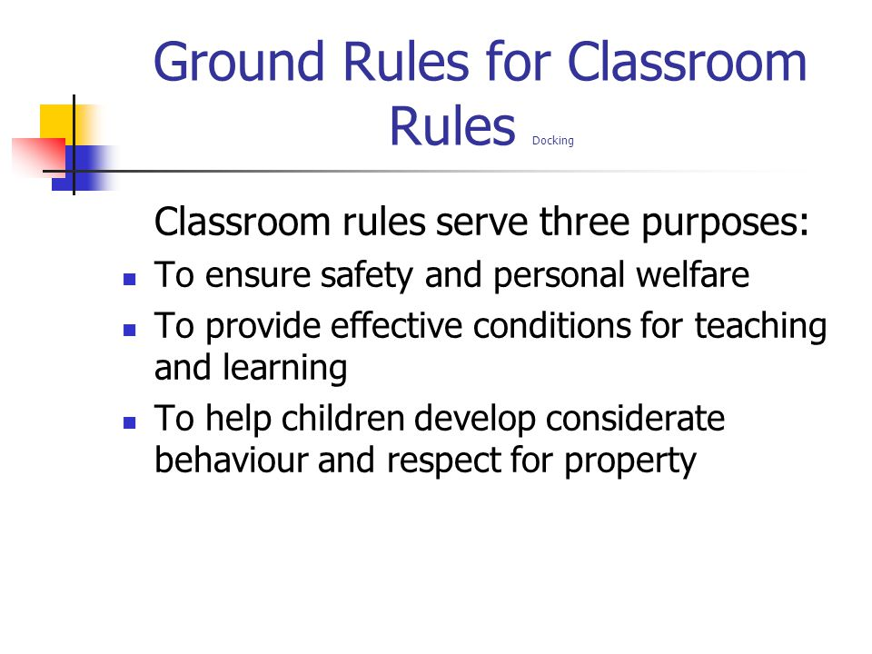 Ground Rules for Classroom Rules Docking Classroom rules serve three purposes: To ensure safety and personal welfare To provide effective conditions f