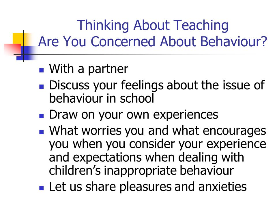 Thinking About Teaching Are You Concerned About Behaviour? With a partner Discuss your feelings about the issue of behaviour in school Draw on your ow
