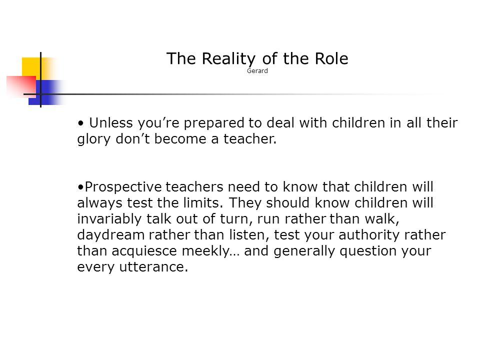 The Reality of the Role Gerard Unless you're prepared to deal with children in all their glory don't become a teacher. Prospective teachers need to kn