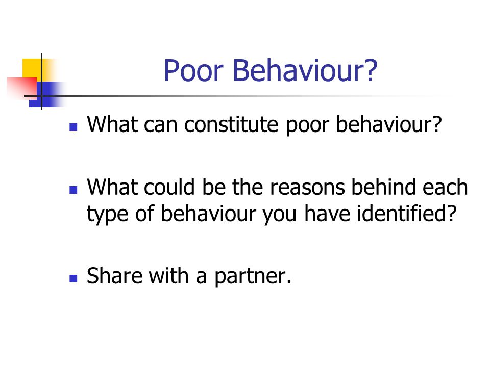 Poor Behaviour? What can constitute poor behaviour? What could be the reasons behind each type of behaviour you have identified? Share with a partner.
