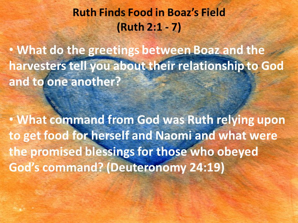 Ruth Finds Food in Boaz's Field (Ruth 2:1 - 7) What do the greetings between Boaz and the harvesters tell you about their relationship to God and to o