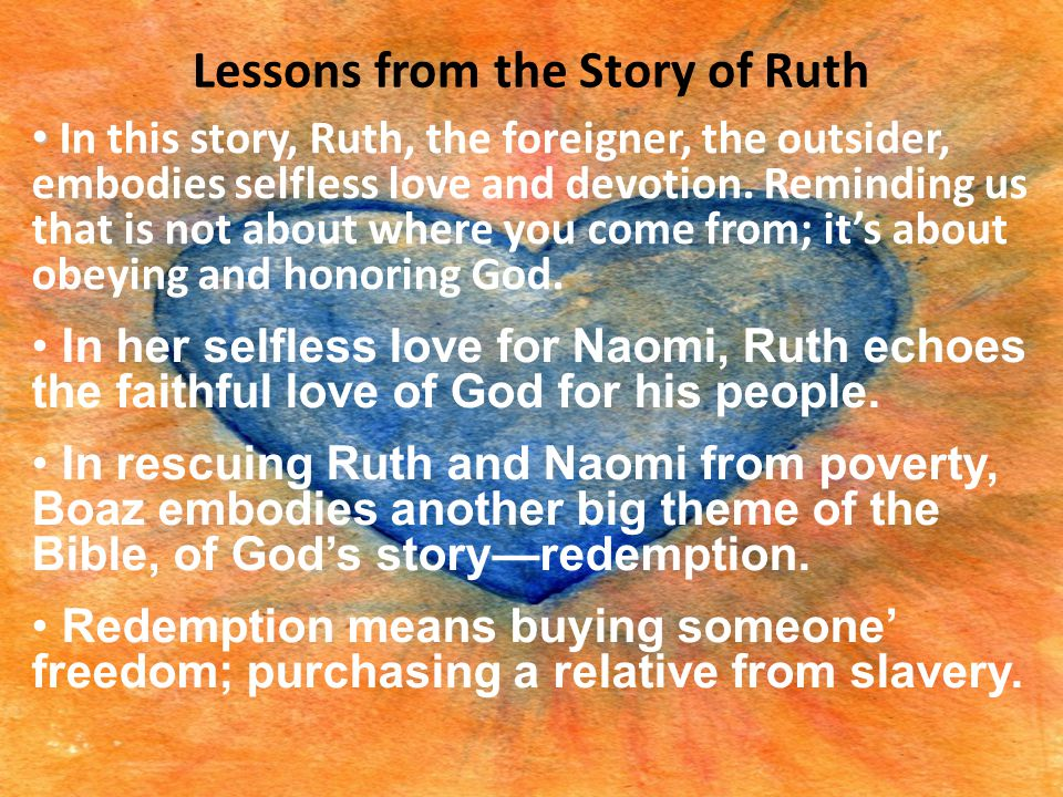 Lessons from the Story of Ruth In this story, Ruth, the foreigner, the outsider, embodies selfless love and devotion. Reminding us that is not about w
