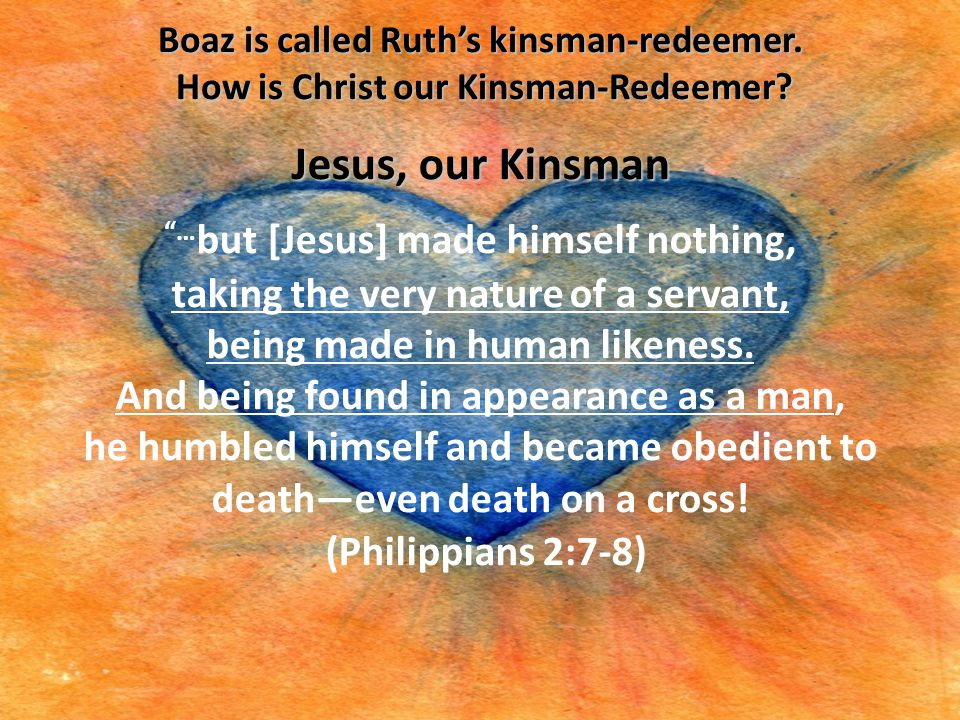 """Boaz is called Ruth's kinsman-redeemer. How is Christ our Kinsman-Redeemer? Jesus, our Kinsman """"… but [Jesus] made himself nothing, taking the very na"""