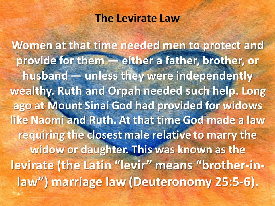 The Levirate Law Women at that time needed men to protect and provide for them — either a father, brother, or husband — unless they were independently