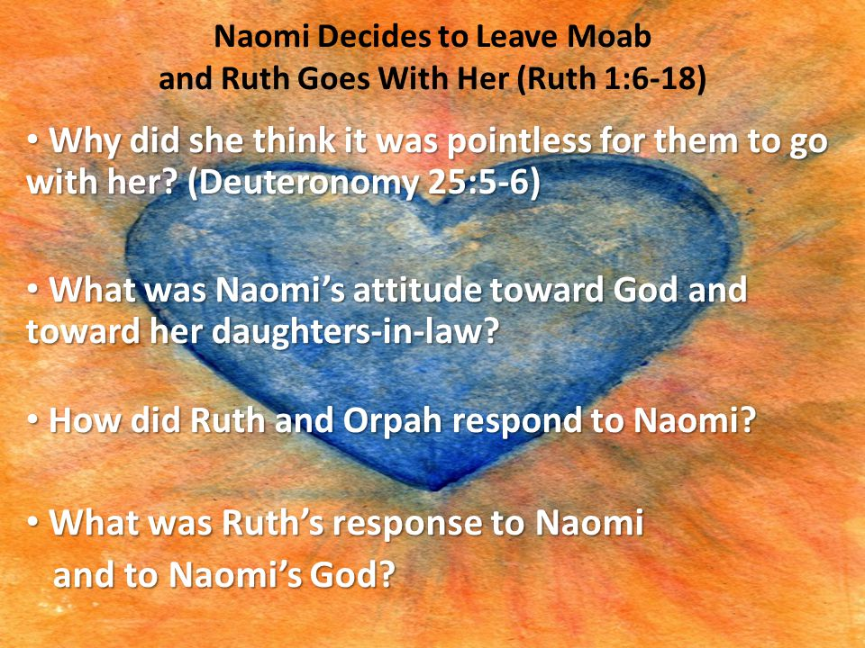 Naomi Decides to Leave Moab and Ruth Goes With Her (Ruth 1:6-18) Why did she think it was pointless for them to go with her? (Deuteronomy 25:5-6) Why