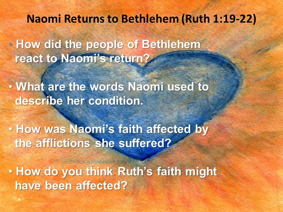 Naomi Returns to Bethlehem (Ruth 1:19-22) How did the people of Bethlehem How did the people of Bethlehem react to Naomi's return? react to Naomi's re