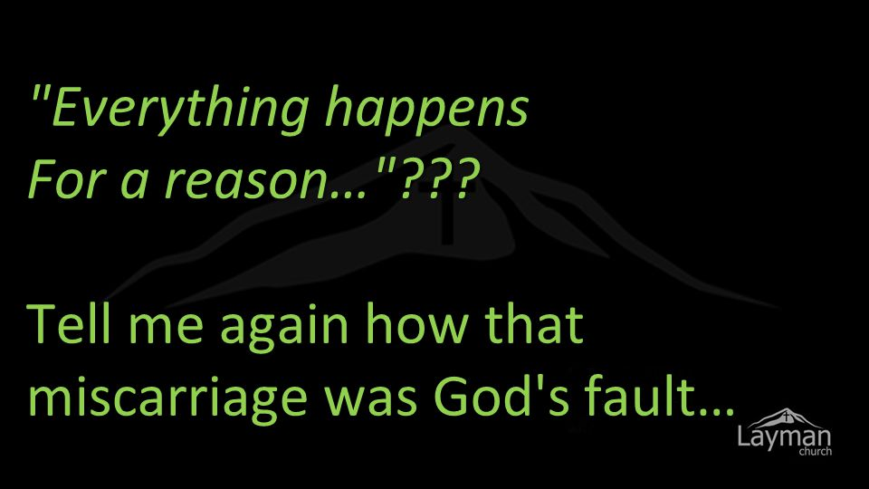 Everything happens For a reason… ??? Tell me again how that miscarriage was God s fault…