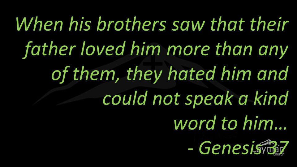 When his brothers saw that their father loved him more than any of them, they hated him and could not speak a kind word to him… - Genesis 37