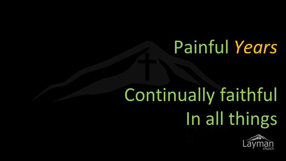 Painful Years Continually faithful In all things